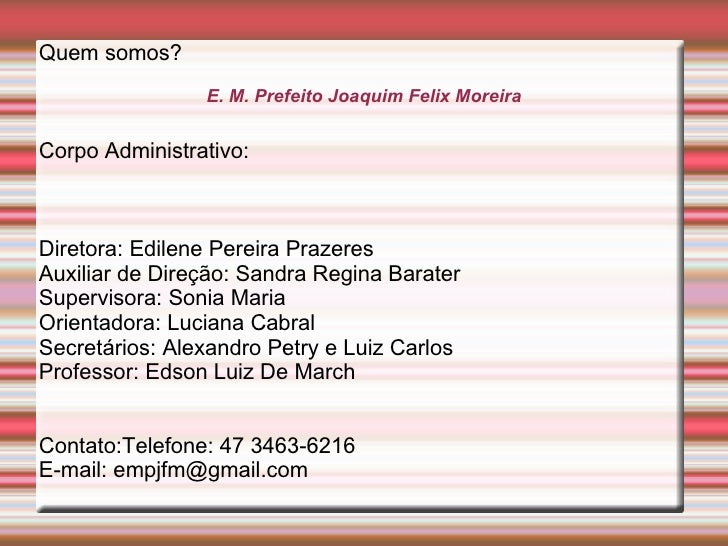 Quem somos?                E. M. Prefeito Joaquim Felix MoreiraCorpo Administrativo:Diretora: Edilene Pereira PrazeresAuxi...