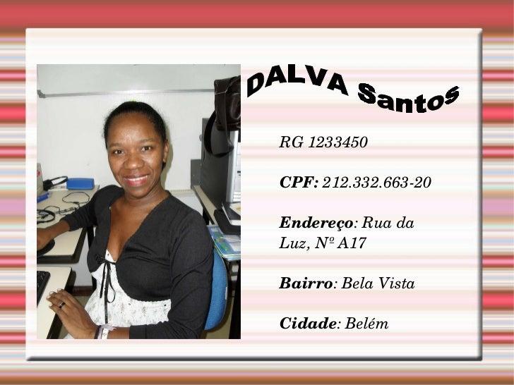 DALVA Santos RG 1233450 CPF:  212.332.663-20 Endereço : Rua da Luz, Nº A17 Bairro : Bela Vista Cidade : Belém