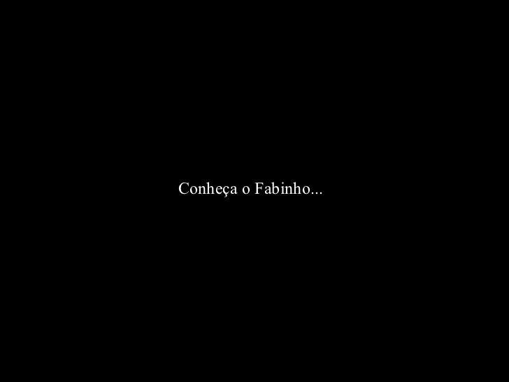 Conheça o Fabinho...