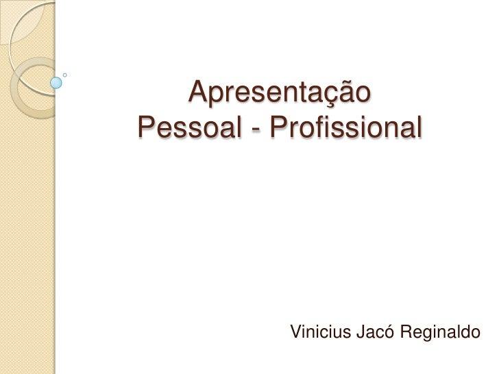 Apresentação Pessoal - Profissional<br />Vinicius Jacó Reginaldo<br />