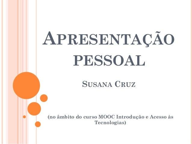 APRESENTAÇÃO PESSOAL SUSANA CRUZ (no âmbito do curso MOOC Introdução e Acesso às Tecnologias)