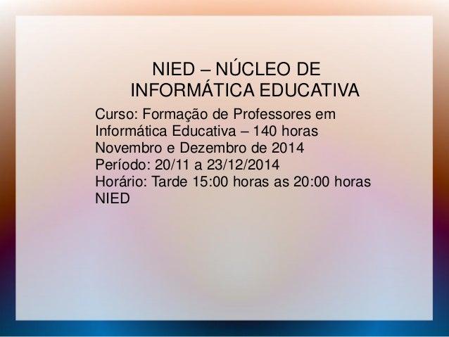 NIED – NÚCLEO DE INFORMÁTICA EDUCATIVA Curso: Formação de Professores em Informática Educativa – 140 horas Novembro e Deze...