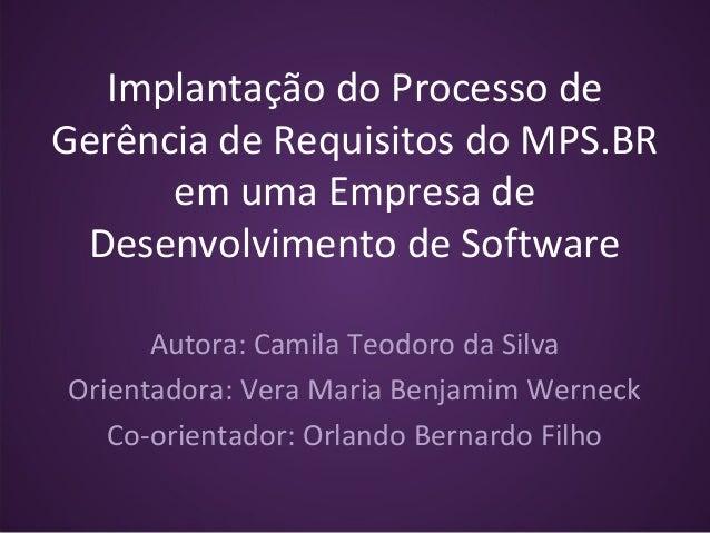 Implantação do Processo de Gerência de Requisitos do MPS.BR em uma Empresa de Desenvolvimento de Software Autora: Camila T...