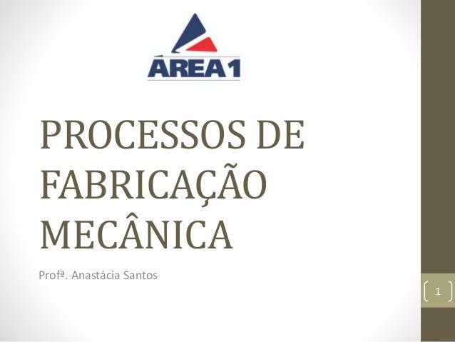 PROCESSOS DE FABRICAÇÃO MECÂNICA Profª. Anastácia Santos 1