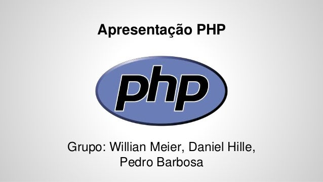 Apresentação PHP Grupo: Willian Meier, Daniel Hille, Pedro Barbosa
