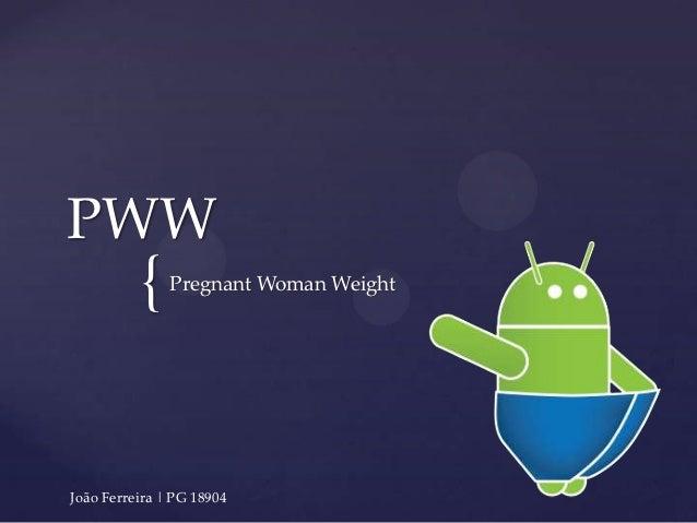 PWW          {    Pregnant Woman WeightJoão Ferreira | PG 18904