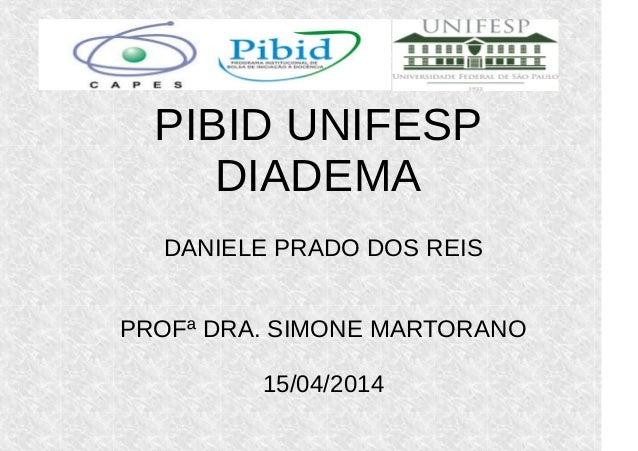 PIBID UNIFESP DIADEMA DANIELE PRADO DOS REIS PROFª DRA. SIMONE MARTORANO 15/04/2014