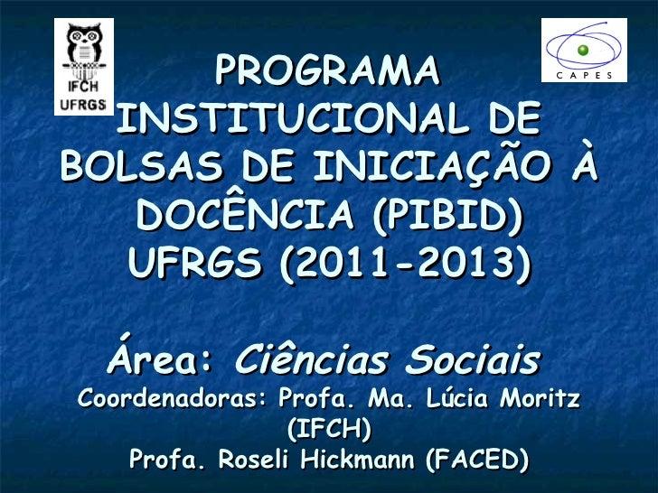 PROGRAMA  INSTITUCIONAL DEBOLSAS DE INICIAÇÃO À   DOCÊNCIA (PIBID)   UFRGS (2011-2013)  Área: Ciências SociaisCoordenadora...