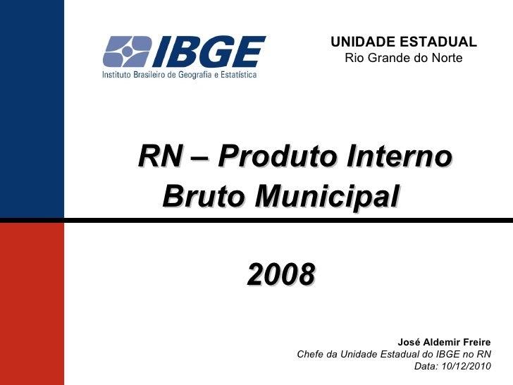 UNIDADE ESTADUAL                   Rio Grande do NorteRN – Produto Interno Bruto Municipal      2008                      ...