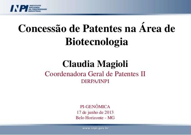 Concessão de Patentes na Área de Biotecnologia Claudia Magioli Coordenadora Geral de Patentes II DIRPA/INPI PI-GENÔMICA 17...