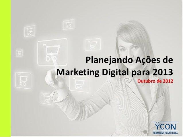 Planejando Ações deMarketing Digital para 2013                  Outubro de 2012