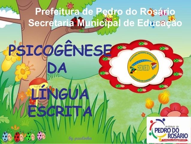 Prefeitura de Pedro do Rosário Secretaria Municipal de Educação PSICOGÊNESE DA LÍNGUA ESCRITA