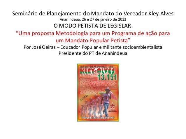 Seminário de Planejamento do Mandato do Vereador Kley Alves Ananindeua, 26 e 27 de janeiro de 2013  O MODO PETISTA DE LEGI...