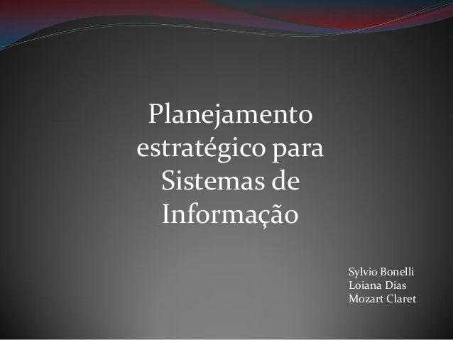 Planejamento estratégico para Sistemas de Informação Sylvio Bonelli Loiana Dias Mozart Claret
