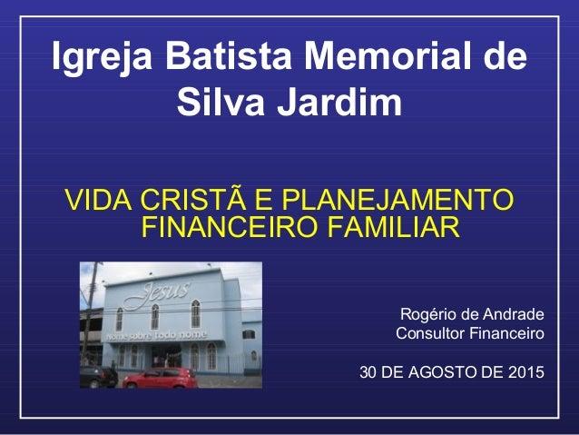 Igreja Batista Memorial de Silva Jardim VIDA CRISTÃ E PLANEJAMENTO FINANCEIRO FAMILIAR Rogério de Andrade Consultor Financ...