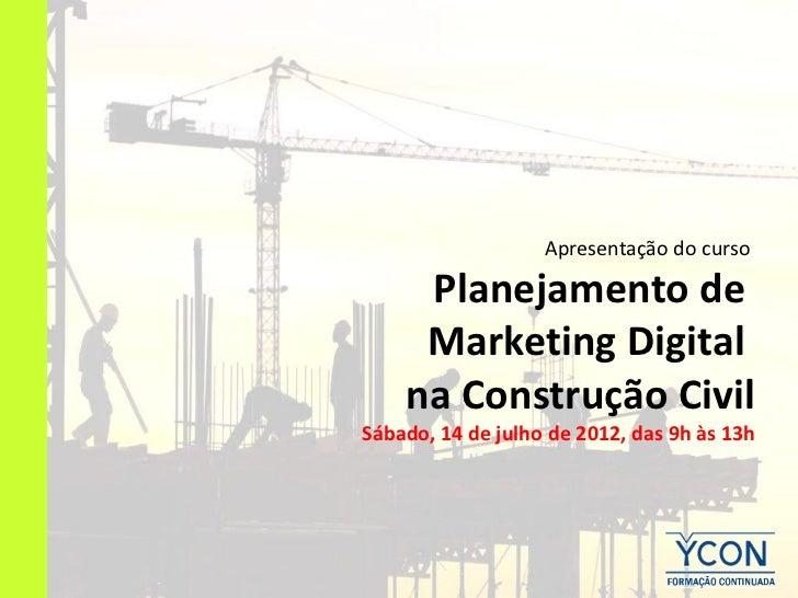 Apresentação do curso     Planejamento de     Marketing Digital    na Construção CivilSábado, 14 de julho de 2012, das 9h ...