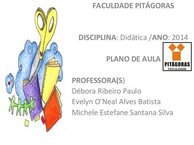 FACULDADE PITÁGORAS DISCIPLINA: Didática /ANO: 2014 PLANO DE AULA PROFESSORA(S) Débora Ribeiro Paulo Evelyn O'Neal Alves B...