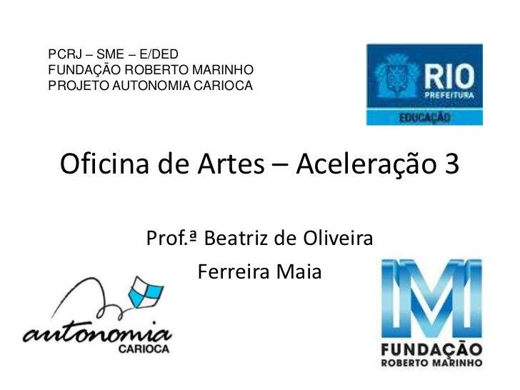 PCRJ – SME – E/DEDFUNDAÇÃO ROBERTO MARINHOPROJETO AUTONOMIA CARIOCA Oficina de Artes – Aceleração 3           Prof.ª Beatr...