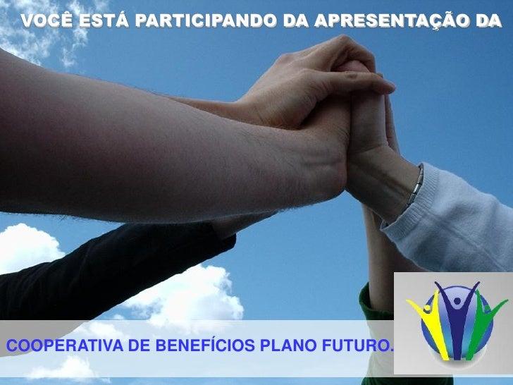 VOCÊ ESTÁ PARTICIPANDO DA APRESENTAÇÃO DACOOPERATIVA DE BENEFÍCIOS PLANO FUTURO.