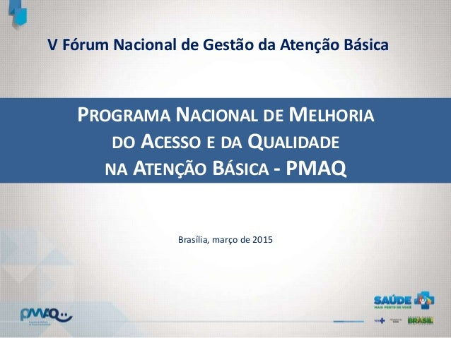 PROGRAMA NACIONAL DE MELHORIA DO ACESSO E DA QUALIDADE NA ATENÇÃO BÁSICA - PMAQ Brasília, março de 2015 V Fórum Nacional d...