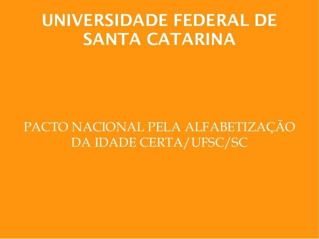 UNIVERSIDADE FEDERAL DE SANTA CATARINA PACTO NACIONAL PELA ALFABETIZAÇÃO DA IDADE CERTA/UFSC/SC