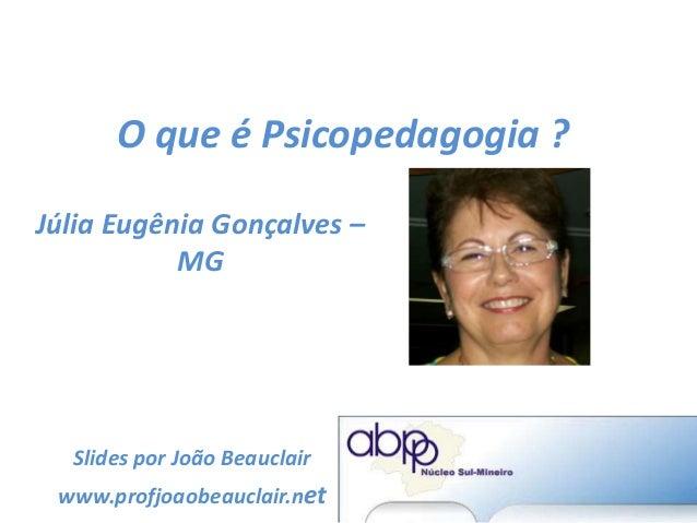 O que é Psicopedagogia ? Júlia Eugênia Gonçalves – MG Slides por João Beauclair www.profjoaobeauclair.net