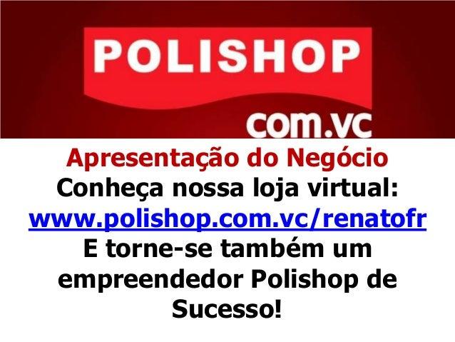 Apresentação do NegócioConheça nossa loja virtual:www.polishop.com.vc/renatofrE torne-se também umempreendedor Polishop de...