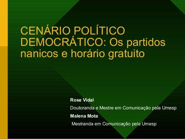 CENÁRIO POLÍTICODEMOCRÁTICO: Os partidosnanicos e horário gratuito        Rose Vidal        Doutoranda e Mestre em Comunic...