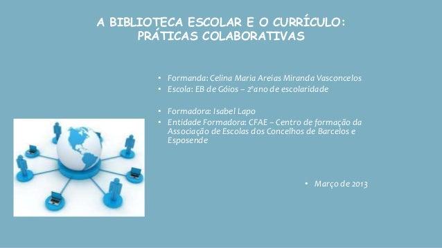 A BIBLIOTECA ESCOLAR E O CURRÍCULO:      PRÁTICAS COLABORATIVAS        • Formanda: Celina Maria Areias Miranda Vasconcelos...