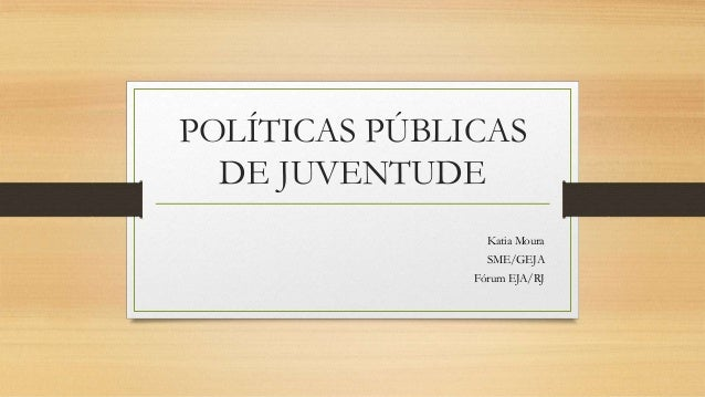POLÍTICAS PÚBLICAS DE JUVENTUDE Katia Moura SME/GEJA Fórum EJA/RJ