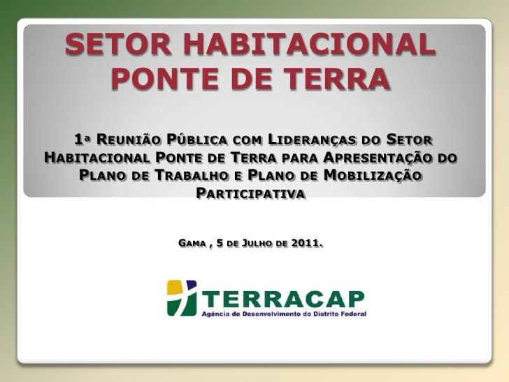 SETOR HABITACIONAL PONTE DE TERRA 1ª Reunião Pública com Lideranças do Setor Habitacional Ponte de Terra para Apresentação...