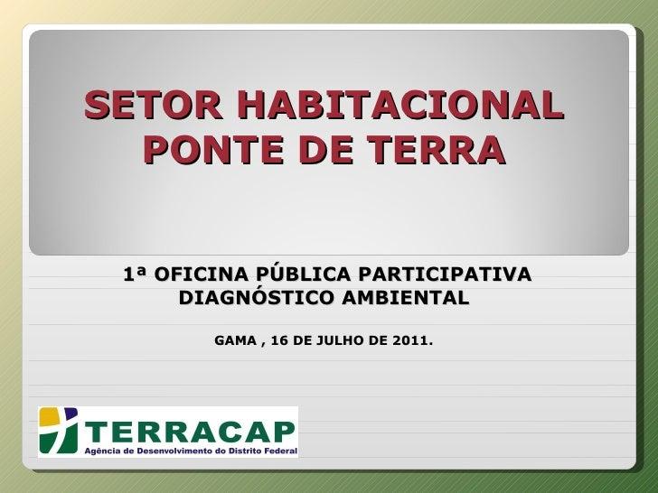 SETOR HABITACIONAL PONTE DE TERRA    1ª OFICINA PÚBLICA PARTICIPATIVA DIAGNÓSTICO AMBIENTAL GAMA , 16 DE JULHO DE 2011.