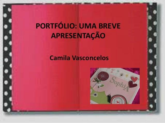 PORTFÓLIO: UMA BREVE APRESENTAÇÃO Camila Vasconcelos