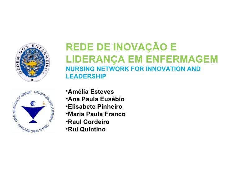 <ul><li>REDE DE INOVAÇÃO E LIDERANÇA EM ENFERMAGEM </li></ul><ul><li>NURSING NETWORK FOR INNOVATION AND LEADERSHIP </li></...
