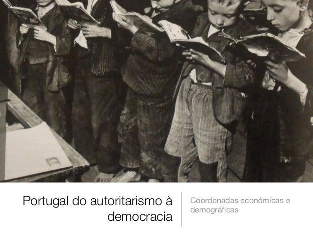 Portugal do autoritarismo à democracia Coordenadas económicas e demográficas