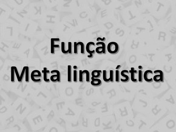 Função Meta linguísticaEssa função tem por finalidade definir osentido dos sinais que podem sercompreendidos pelo receptor...