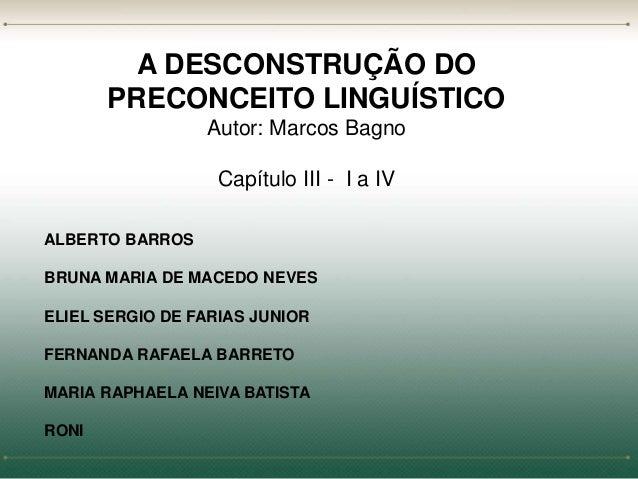 A DESCONSTRUÇÃO DO  PRECONCEITO LINGUÍSTICO  Autor: Marcos Bagno  Capítulo III - I a IV  ALBERTO BARROS  BRUNA MARIA DE MA...