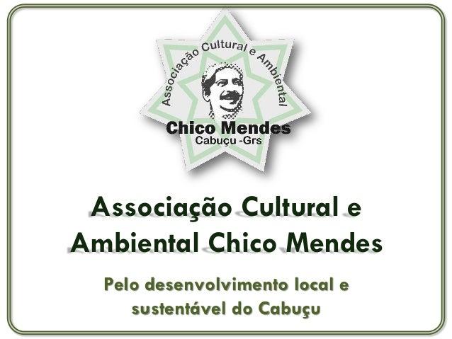 Associação Cultural eAmbiental Chico Mendes  Pelo desenvolvimento local e     sustentável do Cabuçu