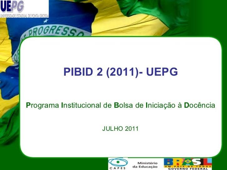 PIBID 2 (2011)- UEPG P rograma  I nstitucional de  B olsa de  I niciação à  D ocência JULHO 2011