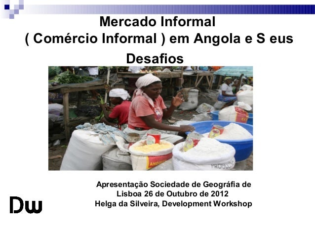Mercado Informal ( Comércio Informal ) em Angola e S eus Desafios  Apresentação Sociedade de Geográfia de Lisboa 26 de Out...