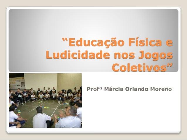 """""""Educação Física e  Ludicidade nos Jogos  Coletivos""""  Profª Márcia Orlando Moreno"""