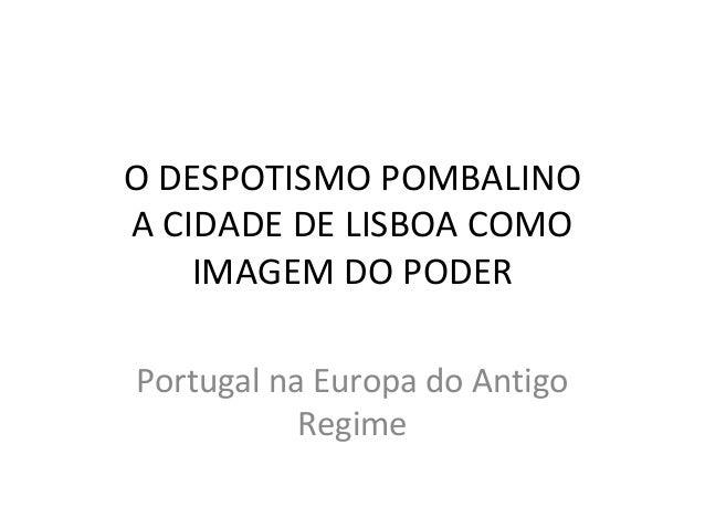O DESPOTISMO POMBALINO A CIDADE DE LISBOA COMO IMAGEM DO PODER Portugal na Europa do Antigo Regime