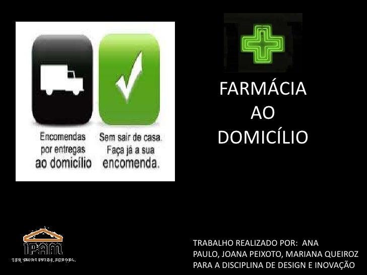 FARMÁCIA <br />AO DOMICÍLIO<br />TRABALHO REALIZADO POR: ANA PAULO, JOANA PEIXOTO, MARIANA QUEIROZ PARA A DISCIPLINA DE DE...