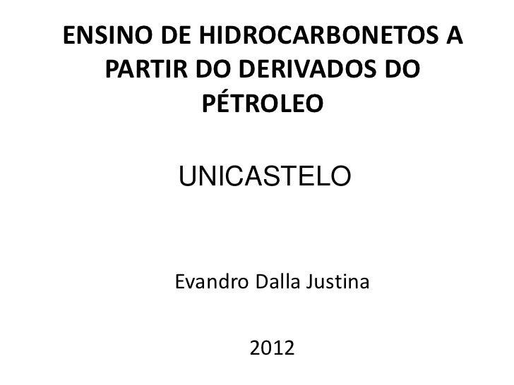 ENSINO DE HIDROCARBONETOS A   PARTIR DO DERIVADOS DO          PÉTROLEO       UNICASTELO       Evandro Dalla Justina       ...