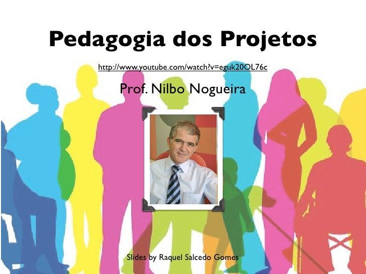 Pedagogia dos Projetos    http://www.youtube.com/watch?v=eguk20OL76c         Prof. Nilbo Nogueira           Slides by Raqu...