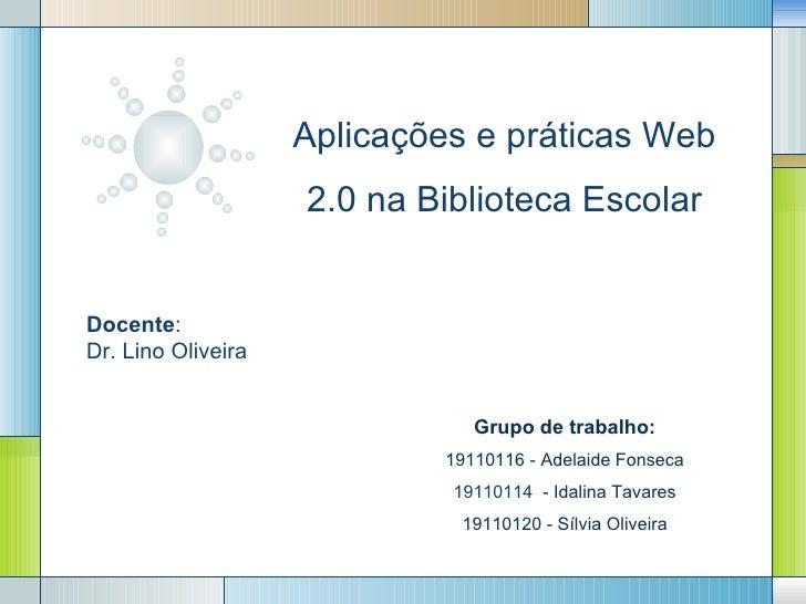 Aplicações e práticas Web                    2.0 na Biblioteca EscolarDocente:Dr. Lino Oliveira                           ...