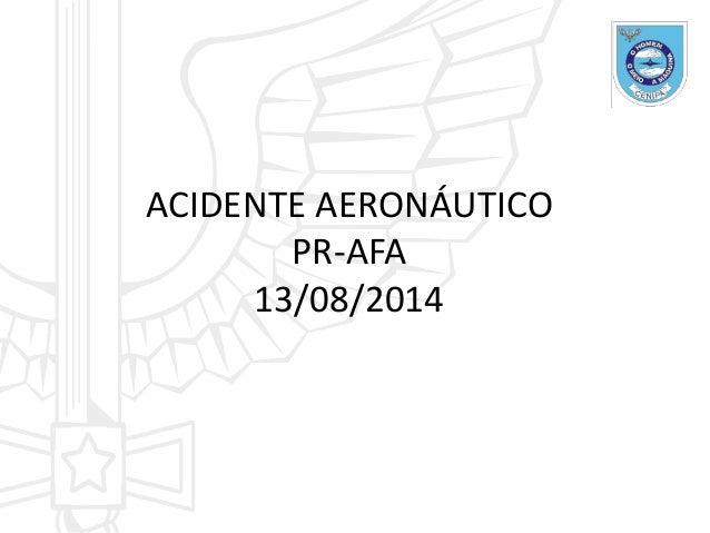 ACIDENTE AERONÁUTICO PR-AFA 13/08/2014