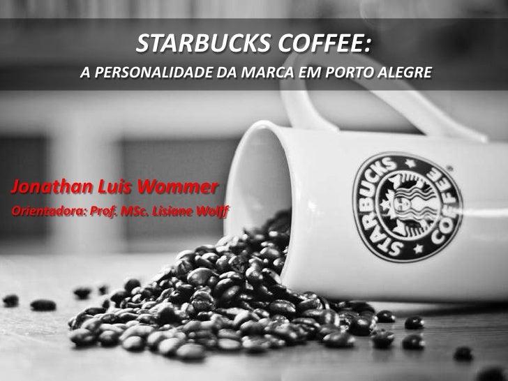 STARBUCKS COFFEE:           A PERSONALIDADE DA MARCA EM PORTO ALEGREJonathan Luis WommerOrientadora: Prof. MSc. Lisiane Wo...