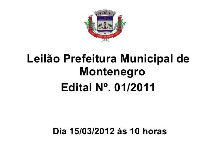 Dia 15/03/2012 às 10 horas <ul><li>Leilão Prefeitura Municipal de Montenegro </li></ul><ul><li>Edital Nº. 01/2011 </li></ul>