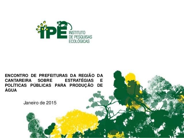 Janeiro de 2015 ENCONTRO DE PREFEITURAS DA REGIÃO DA CANTAREIRA SOBRE ESTRATÉGIAS E POLÍTICAS PÚBLICAS PARA PRODUÇÃO DE ÁG...